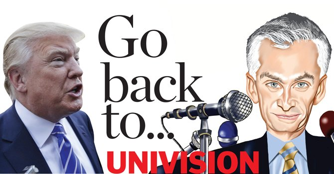 Go back to Univision, to your country, to Mexico...