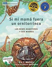 """""""Si mi mamá fuera un ornitorrinco"""", un título recomendado por NSTA y el Libro del Año de Creative Child Magazine, está siendo publicado de nuevo en español, en pasta suave, pasta dura y en formato eBook."""